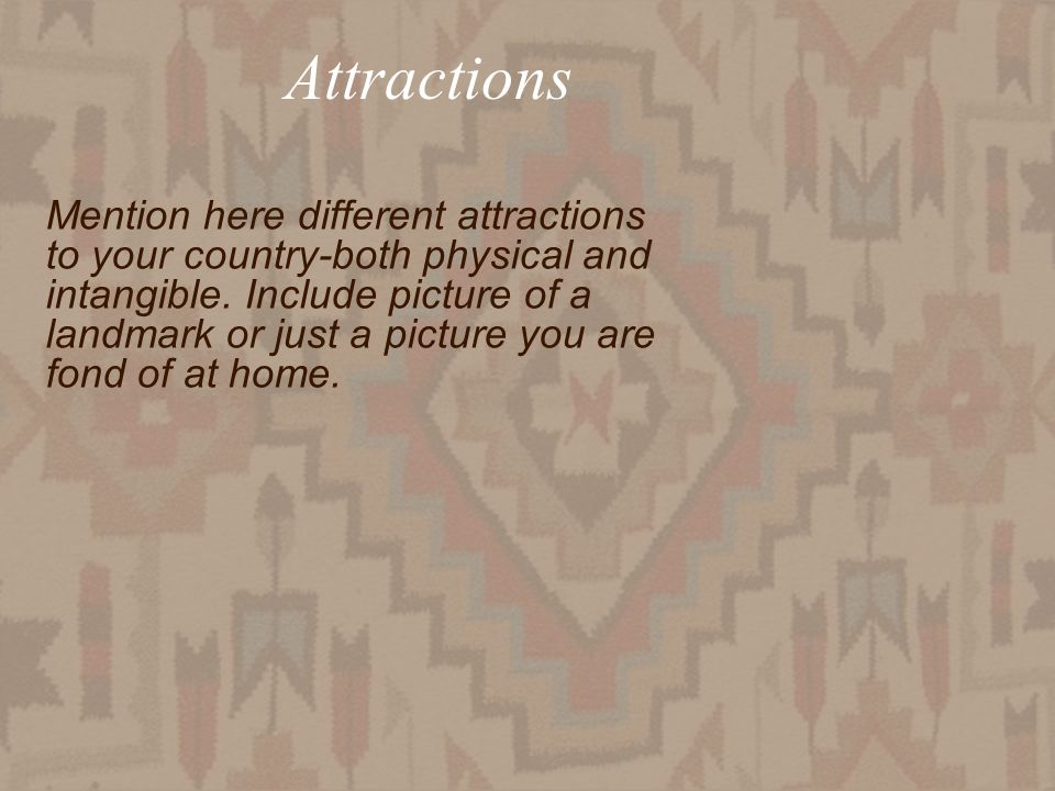 Attractions Mention here different attractions to your country-both physical and intangible. Include picture of a landmark or just a picture you are f