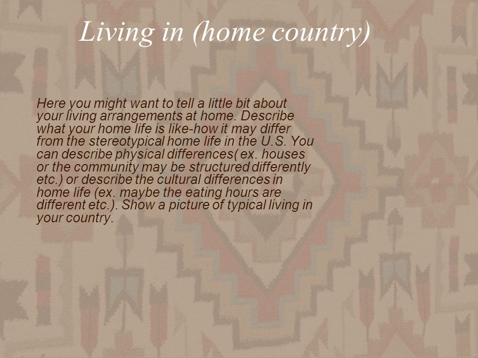 Living in (home country) Here you might want to tell a little bit about your living arrangements at home.