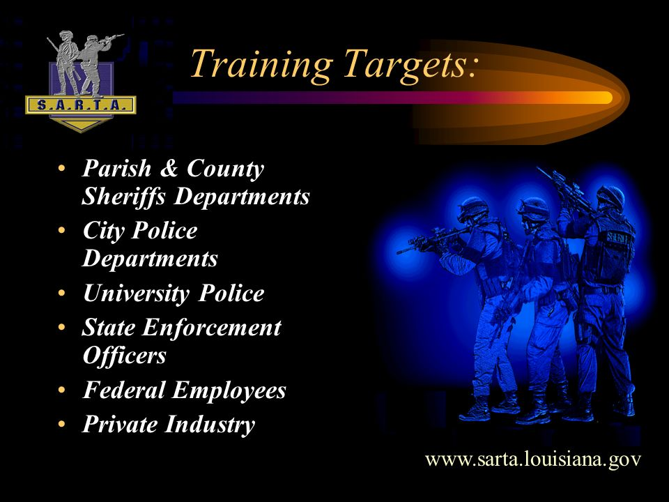Training Targets: Parish & County Sheriffs Departments City Police Departments University Police State Enforcement Officers Federal Employees Private Industry www.sarta.louisiana.gov