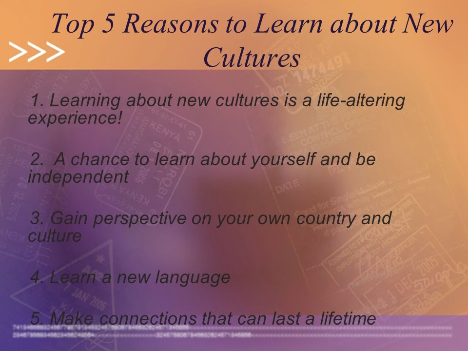 Top 5 Reasons to Learn about New Cultures 1. Learning about new cultures is a life-altering experience! 2. A chance to learn about yourself and be ind