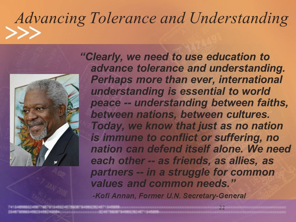 22 Advancing Tolerance and Understanding Clearly, we need to use education to advance tolerance and understanding. Perhaps more than ever, internation