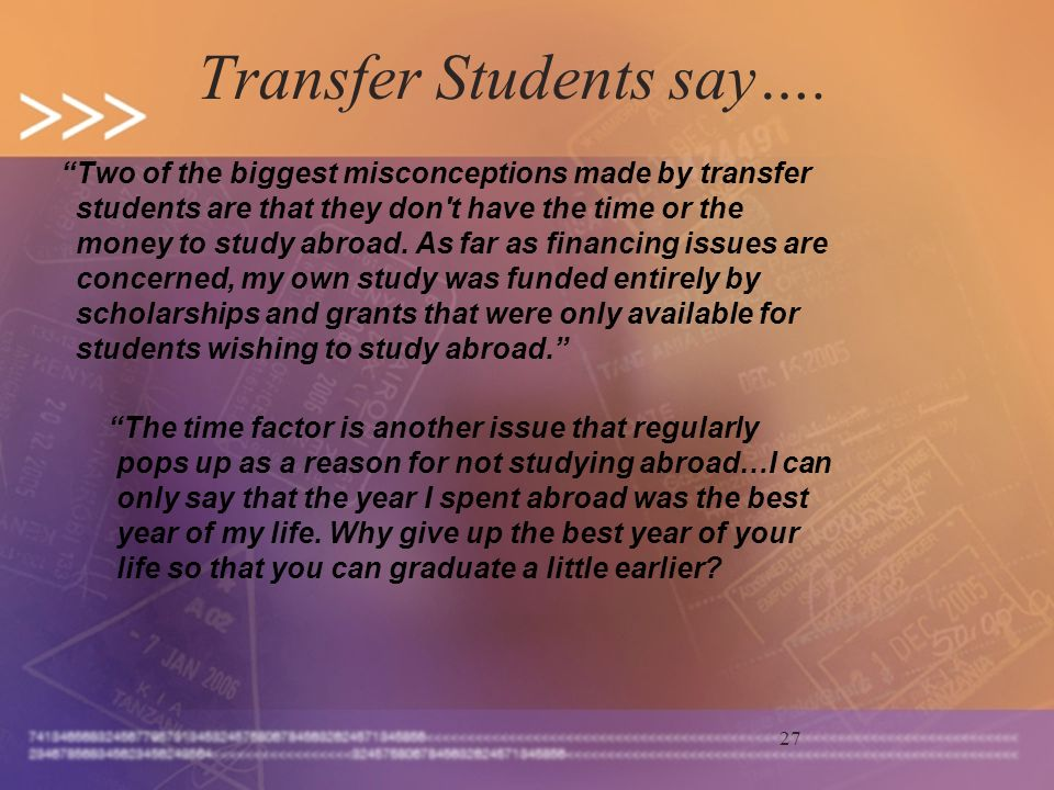 27 Transfer Students say…. Two of the biggest misconceptions made by transfer students are that they don't have the time or the money to study abroad.