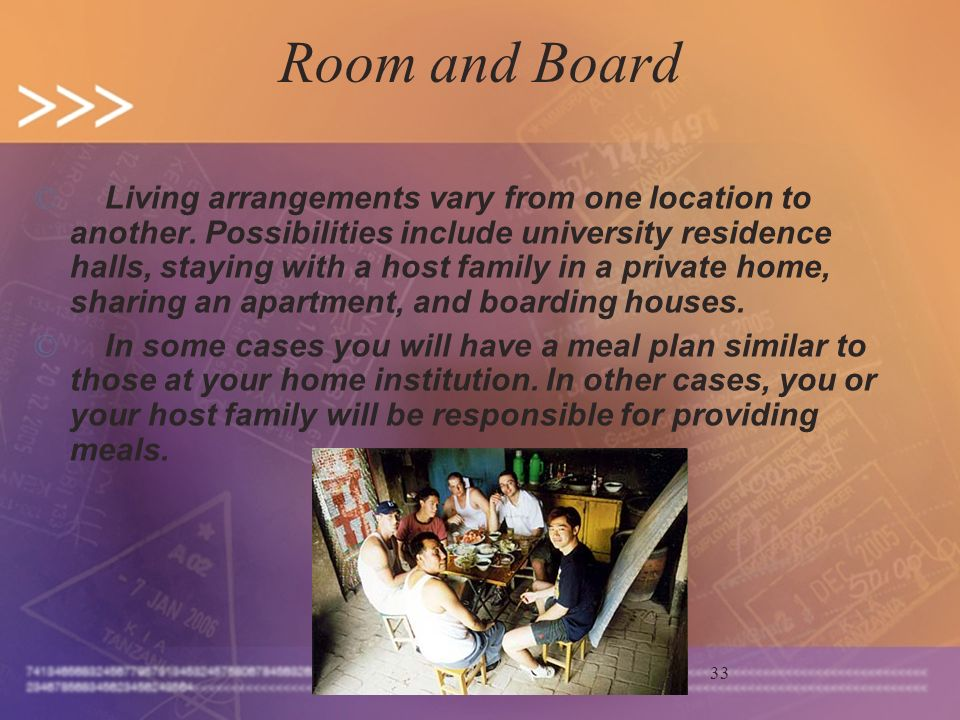 33 Room and Board © Living arrangements vary from one location to another. Possibilities include university residence halls, staying with a host famil