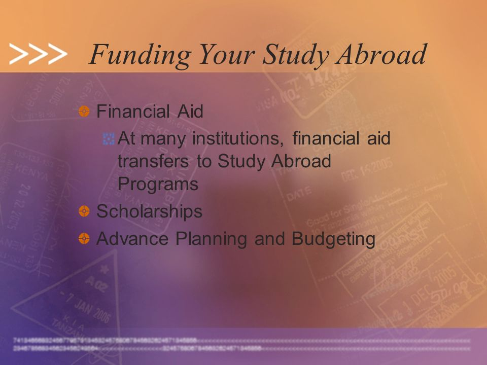 Funding Your Study Abroad Financial Aid At many institutions, financial aid transfers to Study Abroad Programs Scholarships Advance Planning and Budge