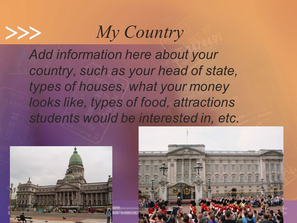 5 My Country © Add information here about your country, such as your head of state, types of houses, what your money looks like, types of food, attrac