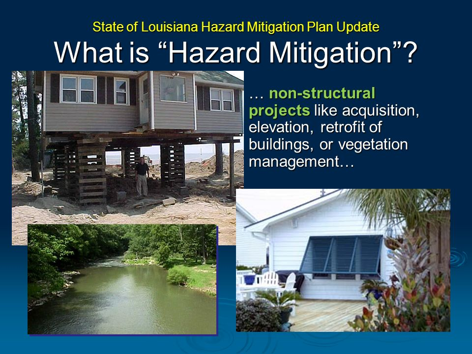 …regulatory practices like enacting or enforcing building codes, permits, or land use policies… State of Louisiana Hazard Mitigation Plan Update What is Hazard Mitigation?