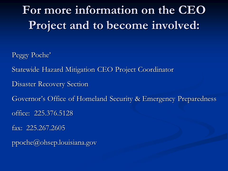For more information on the CEO Project and to become involved: Peggy Poche Statewide Hazard Mitigation CEO Project Coordinator Disaster Recovery Sect