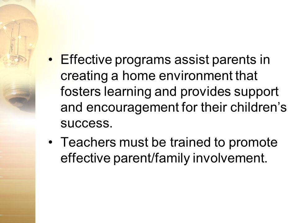 Effective programs assist parents in creating a home environment that fosters learning and provides support and encouragement for their childrens succ