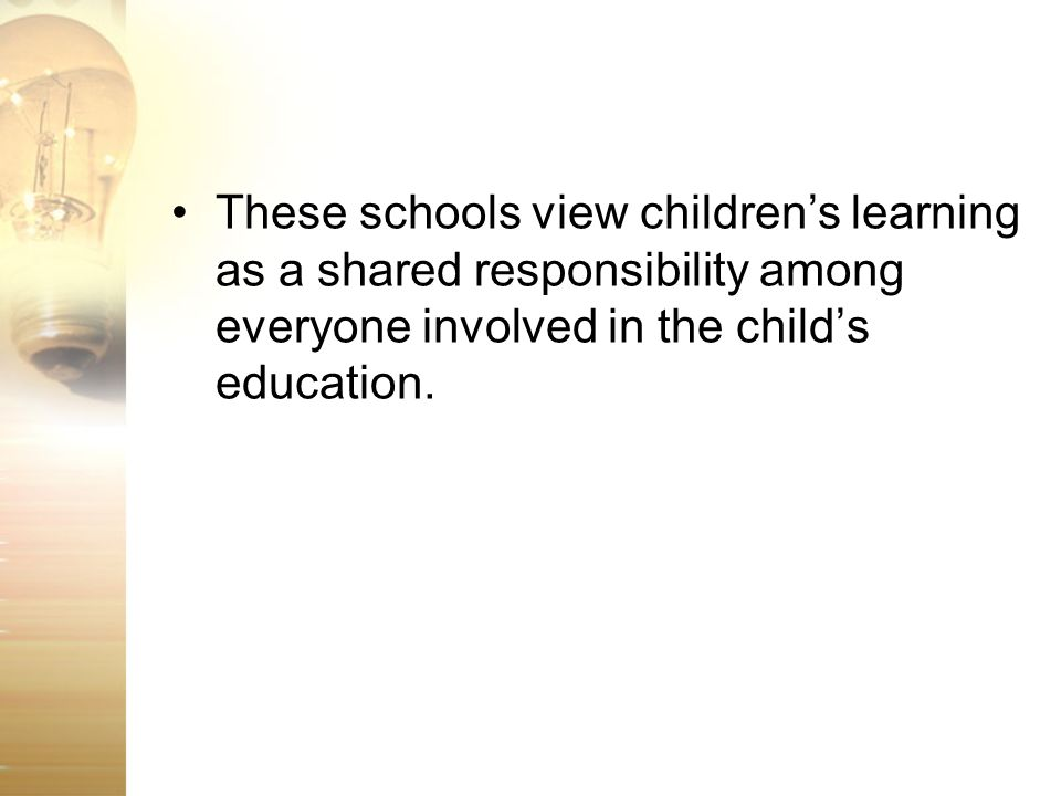 These schools view childrens learning as a shared responsibility among everyone involved in the childs education.
