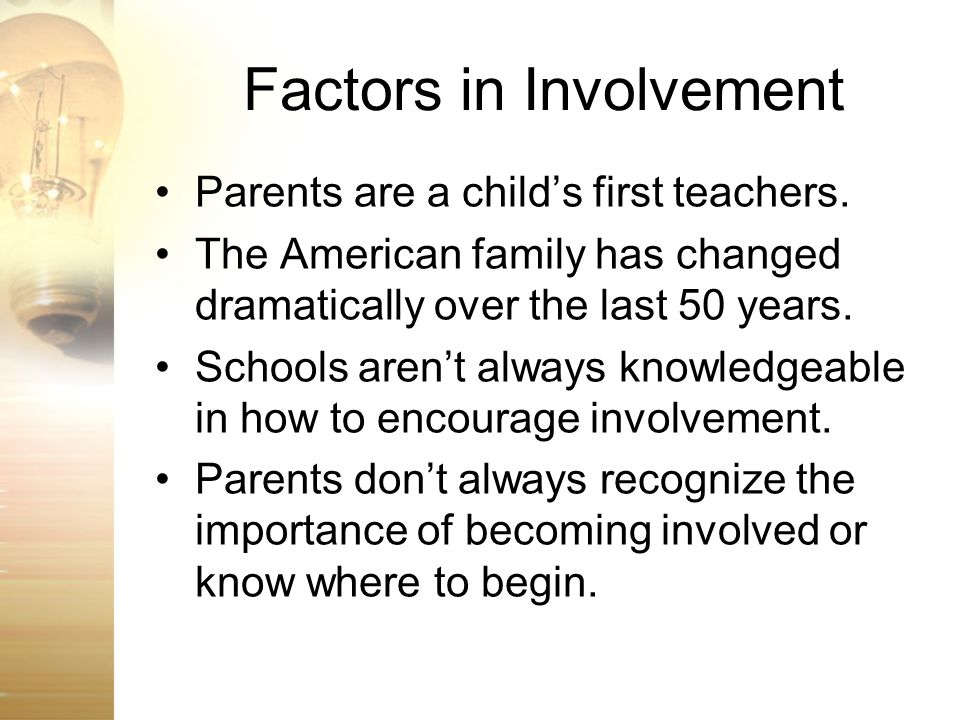 Factors in Involvement Parents are a childs first teachers. The American family has changed dramatically over the last 50 years. Schools arent always