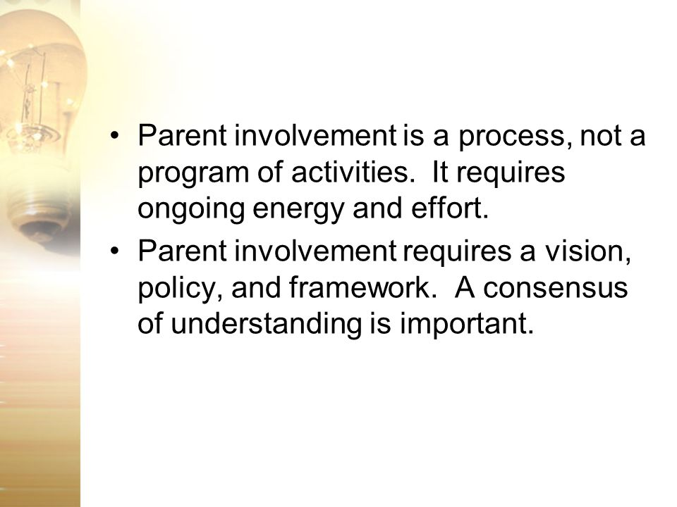 Parent involvement is a process, not a program of activities. It requires ongoing energy and effort. Parent involvement requires a vision, policy, and