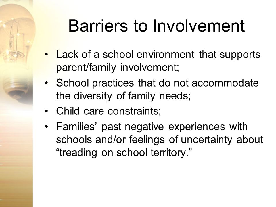 Barriers to Involvement Lack of a school environment that supports parent/family involvement; School practices that do not accommodate the diversity o