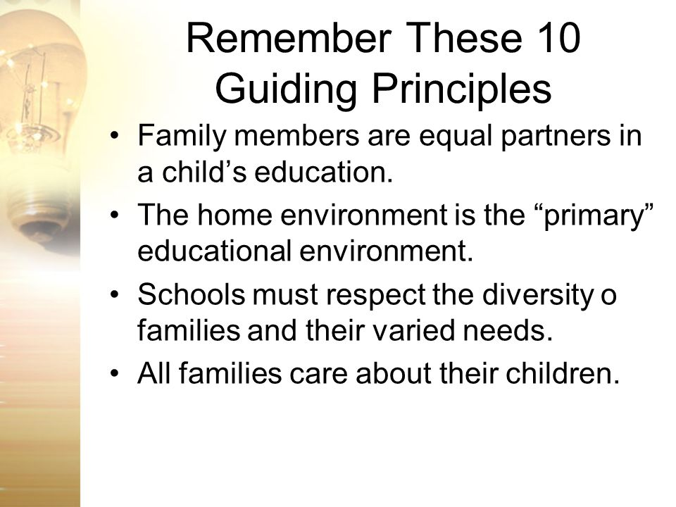 Remember These 10 Guiding Principles Family members are equal partners in a childs education. The home environment is the primary educational environm