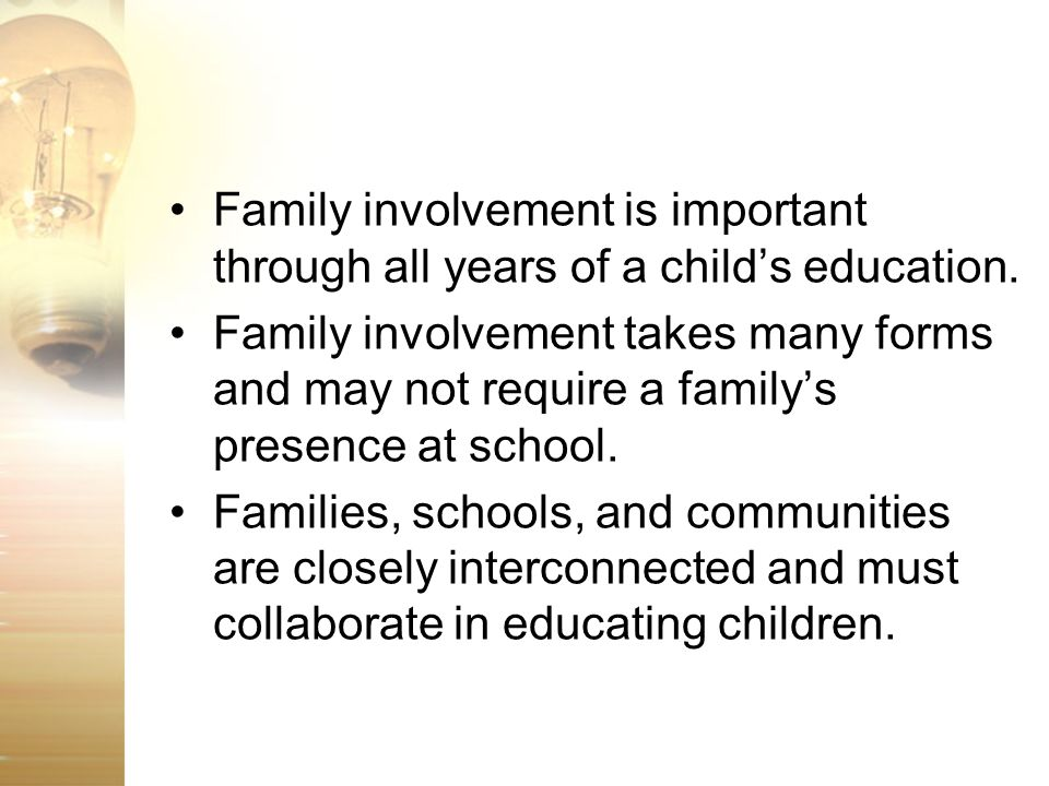 Family involvement is important through all years of a childs education. Family involvement takes many forms and may not require a familys presence at