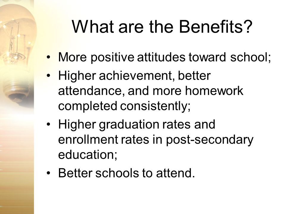 What are the Benefits? More positive attitudes toward school; Higher achievement, better attendance, and more homework completed consistently; Higher