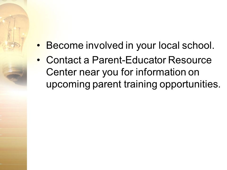 Become involved in your local school. Contact a Parent-Educator Resource Center near you for information on upcoming parent training opportunities.