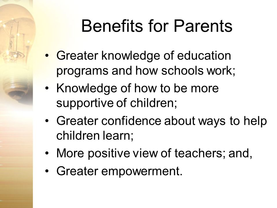 Benefits for Parents Greater knowledge of education programs and how schools work; Knowledge of how to be more supportive of children; Greater confide