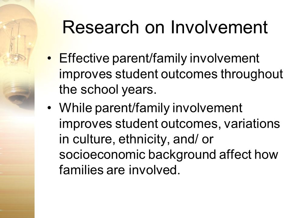 Research on Involvement Effective parent/family involvement improves student outcomes throughout the school years. While parent/family involvement imp