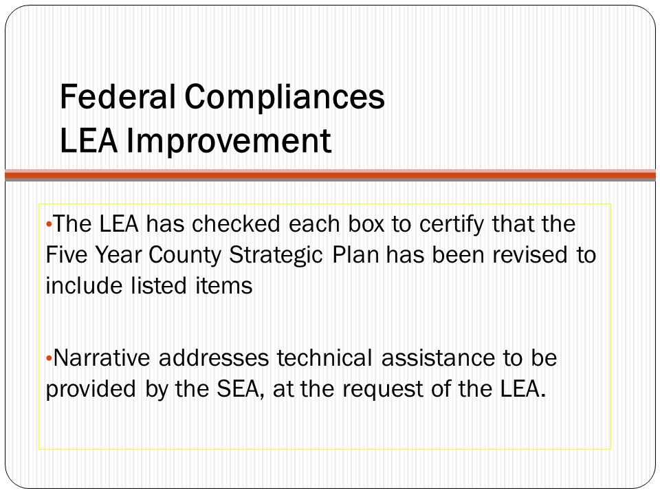Federal Compliances LEA Improvement The LEA has checked each box to certify that the Five Year County Strategic Plan has been revised to include listed items Narrative addresses technical assistance to be provided by the SEA, at the request of the LEA.