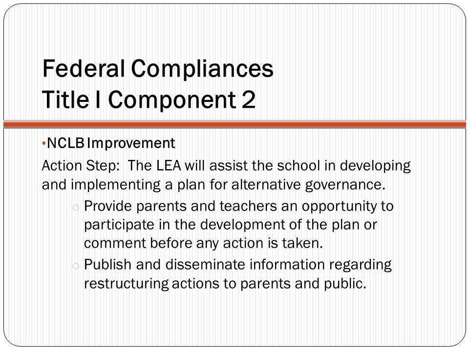 Federal Compliances Title I Component 2 NCLB Improvement Action Step: The LEA will assist the school in developing and implementing a plan for alternative governance.