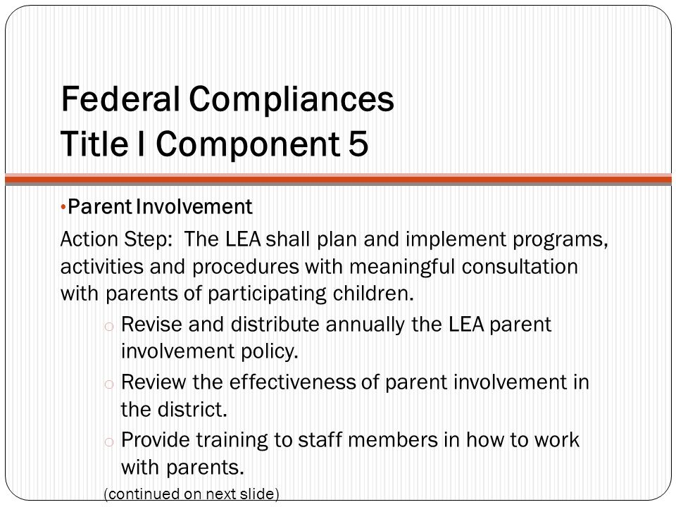 Federal Compliances Title I Component 5 Parent Involvement Action Step: The LEA shall plan and implement programs, activities and procedures with meaningful consultation with parents of participating children.