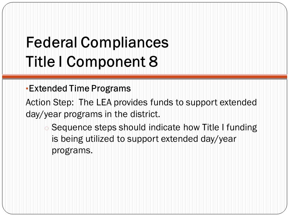 Federal Compliances Title I Component 8 Extended Time Programs Action Step: The LEA provides funds to support extended day/year programs in the distri