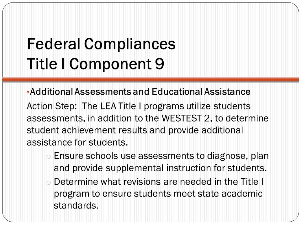 Federal Compliances Title I Component 9 Additional Assessments and Educational Assistance Action Step: The LEA Title I programs utilize students assessments, in addition to the WESTEST 2, to determine student achievement results and provide additional assistance for students.