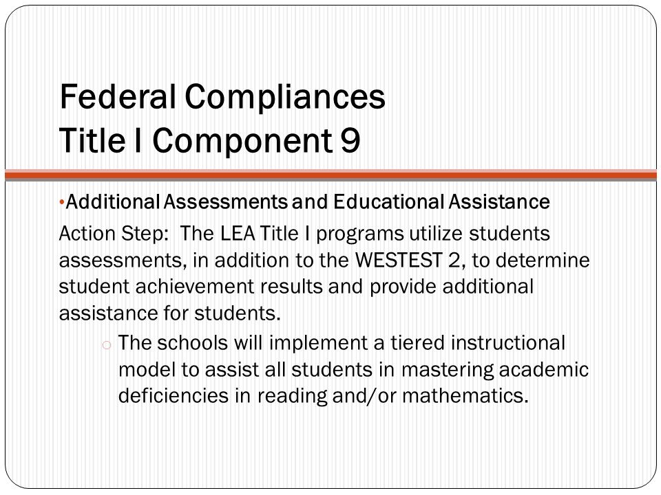 Federal Compliances Title I Component 9 Additional Assessments and Educational Assistance Action Step: The LEA Title I programs utilize students asses