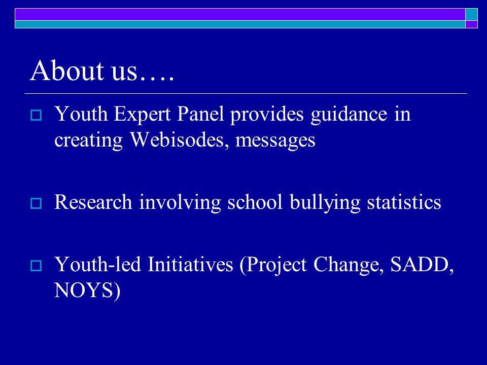About us…. Youth Expert Panel provides guidance in creating Webisodes, messages Research involving school bullying statistics Youth-led Initiatives (P