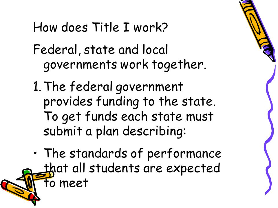 How does Title I work? Federal, state and local governments work together. 1.The federal government provides funding to the state. To get funds each s