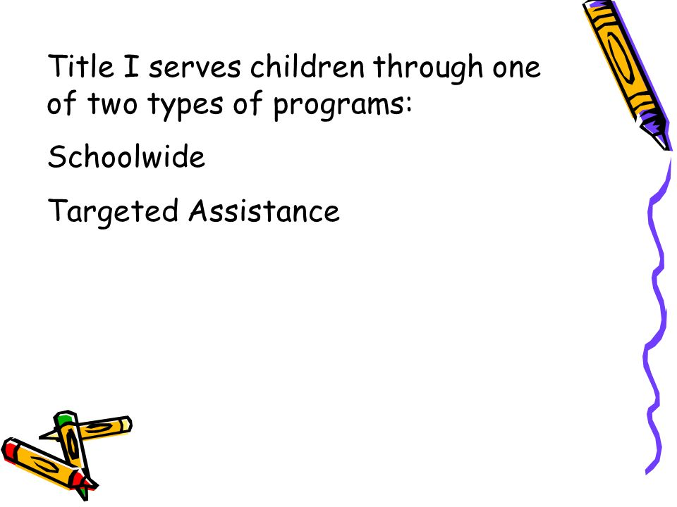 Title I serves children through one of two types of programs: Schoolwide Targeted Assistance