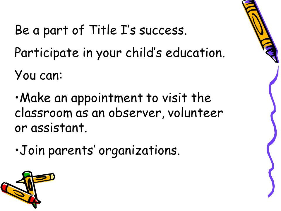 Be a part of Title Is success. Participate in your childs education. You can: Make an appointment to visit the classroom as an observer, volunteer or