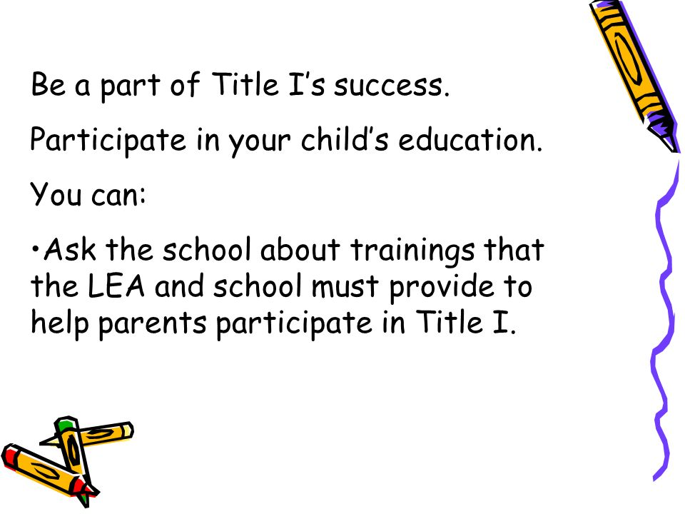 Be a part of Title Is success. Participate in your childs education. You can: Ask the school about trainings that the LEA and school must provide to h