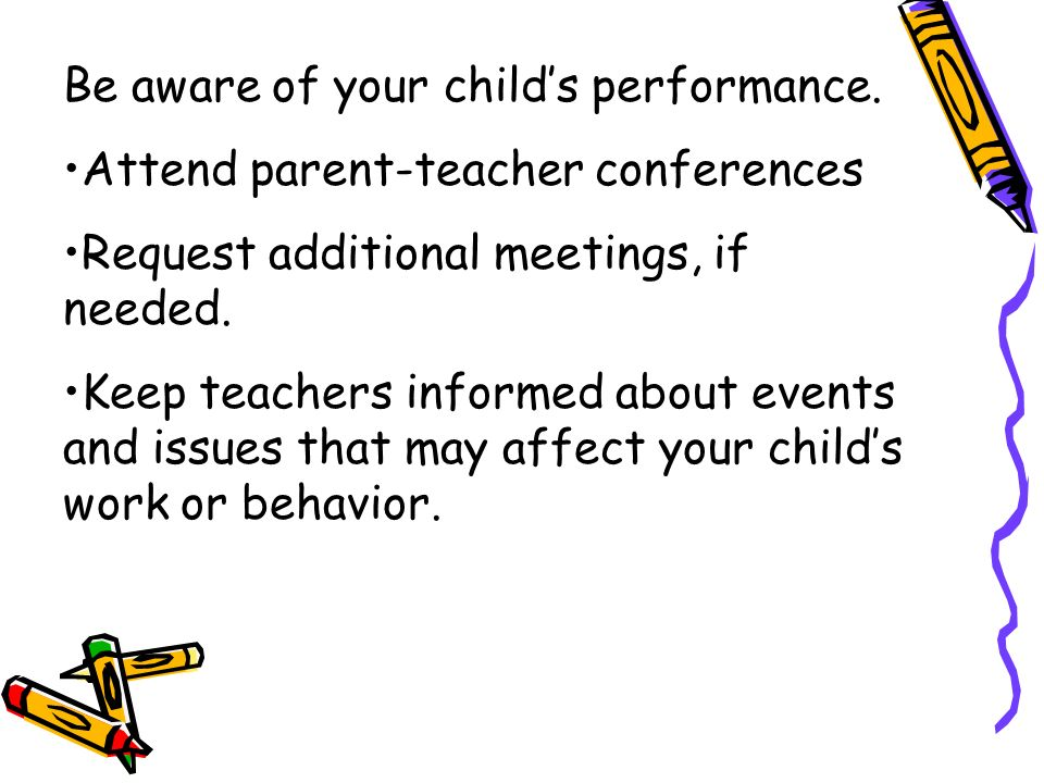 Be aware of your childs performance. Attend parent-teacher conferences Request additional meetings, if needed. Keep teachers informed about events and