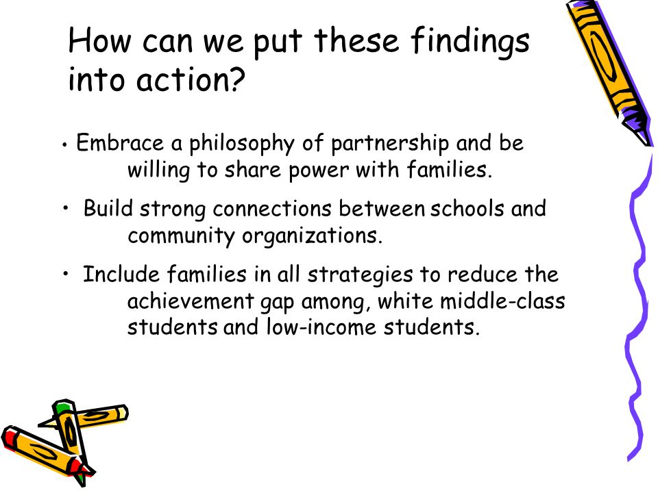 How can we put these findings into action? Embrace a philosophy of partnership and be willing to share power with families. Build strong connections b