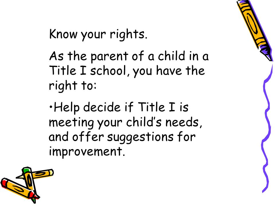 Know your rights. As the parent of a child in a Title I school, you have the right to: Help decide if Title I is meeting your childs needs, and offer