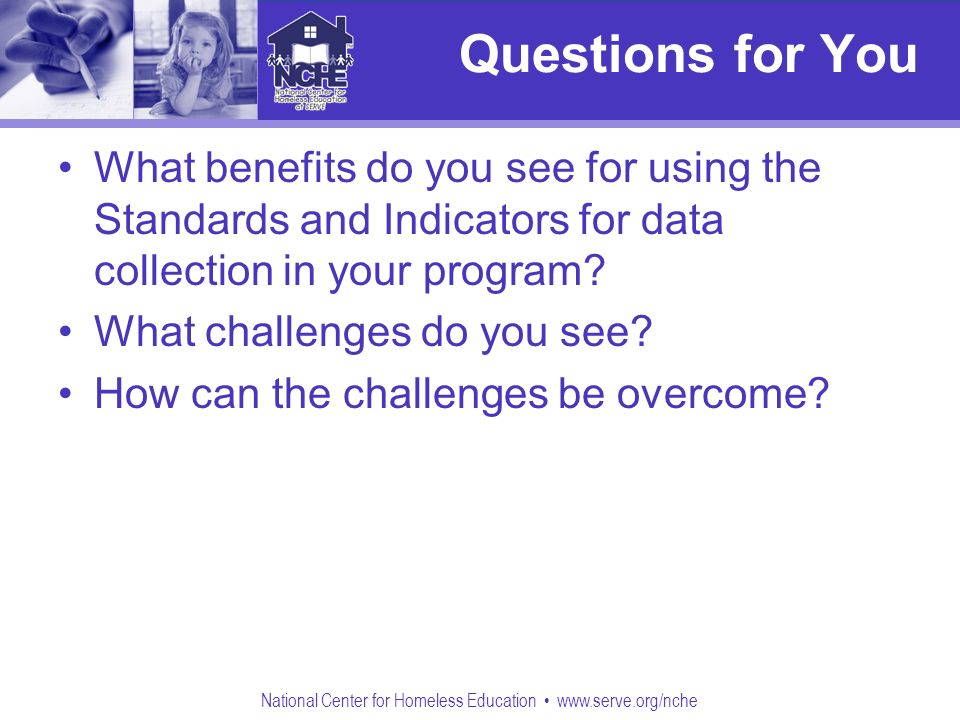National Center for Homeless Education www.serve.org/nche Questions for You What benefits do you see for using the Standards and Indicators for data collection in your program.