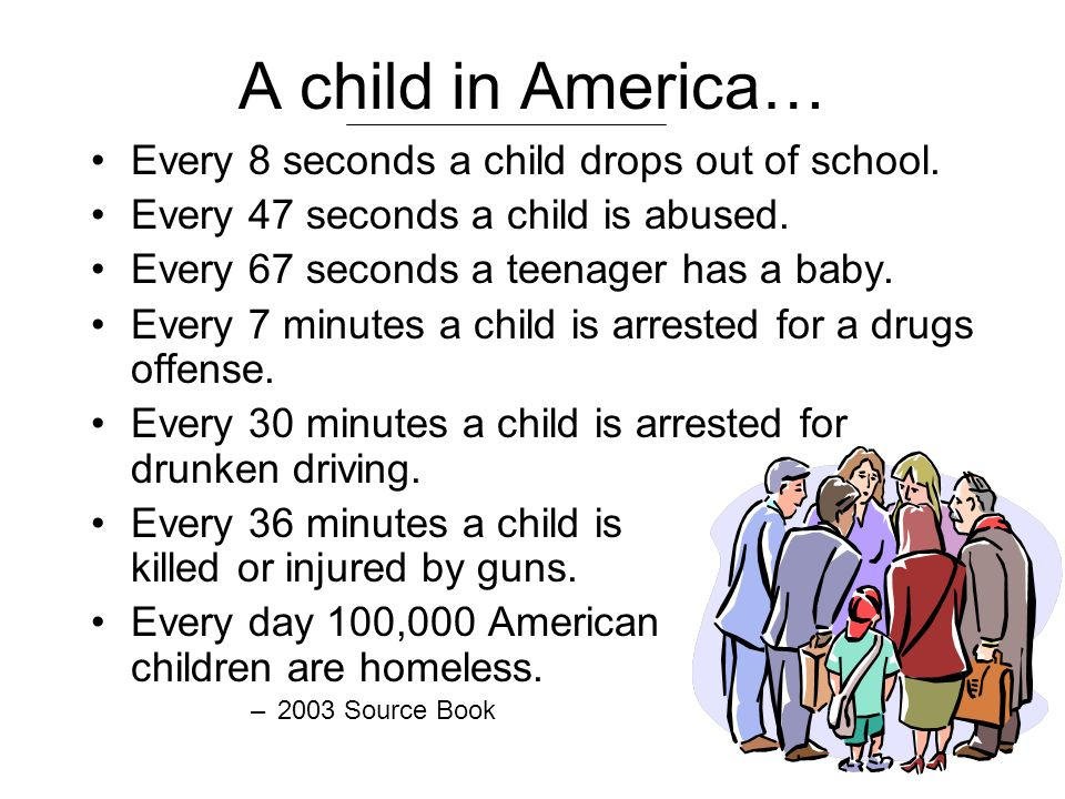 A child in America… Every 8 seconds a child drops out of school. Every 47 seconds a child is abused. Every 67 seconds a teenager has a baby. Every 7 m