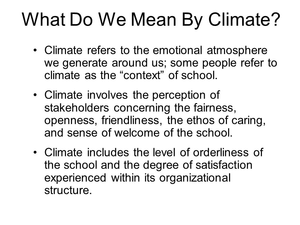 What Do We Mean By Climate? Climate refers to the emotional atmosphere we generate around us; some people refer to climate as the context of school. C