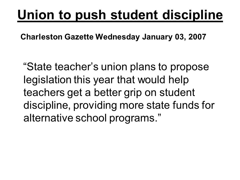 Union to push student discipline Charleston Gazette Wednesday January 03, 2007 State teachers union plans to propose legislation this year that would
