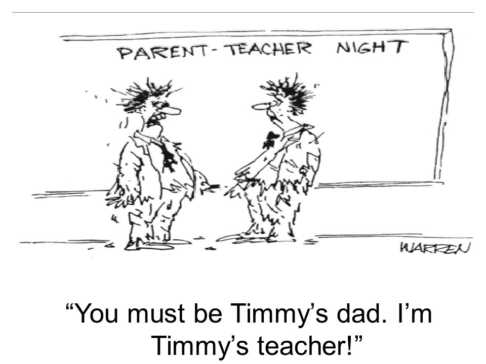 You must be Timmys dad. Im Timmys teacher!