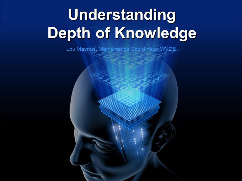 Understanding Depth of Knowledge Lou Maynus, Mathematics Coordinator WVDE