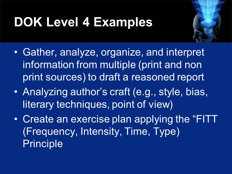 DOK Level 4 Examples Gather, analyze, organize, and interpret information from multiple (print and non print sources) to draft a reasoned report Analy