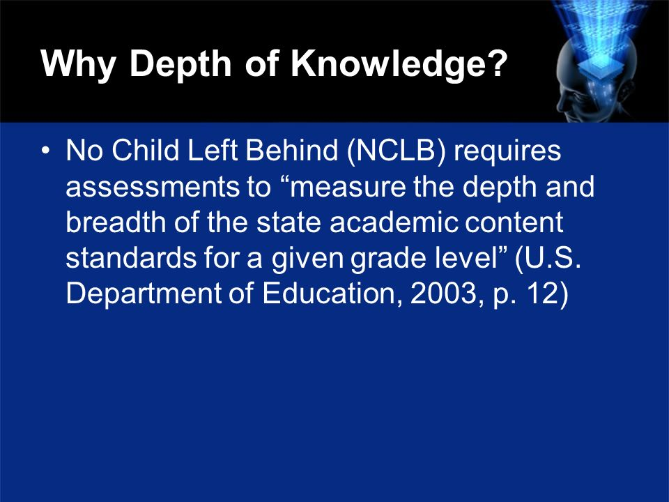 Why Depth of Knowledge? No Child Left Behind (NCLB) requires assessments to measure the depth and breadth of the state academic content standards for
