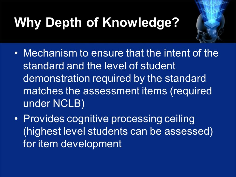 Why Depth of Knowledge? Mechanism to ensure that the intent of the standard and the level of student demonstration required by the standard matches th