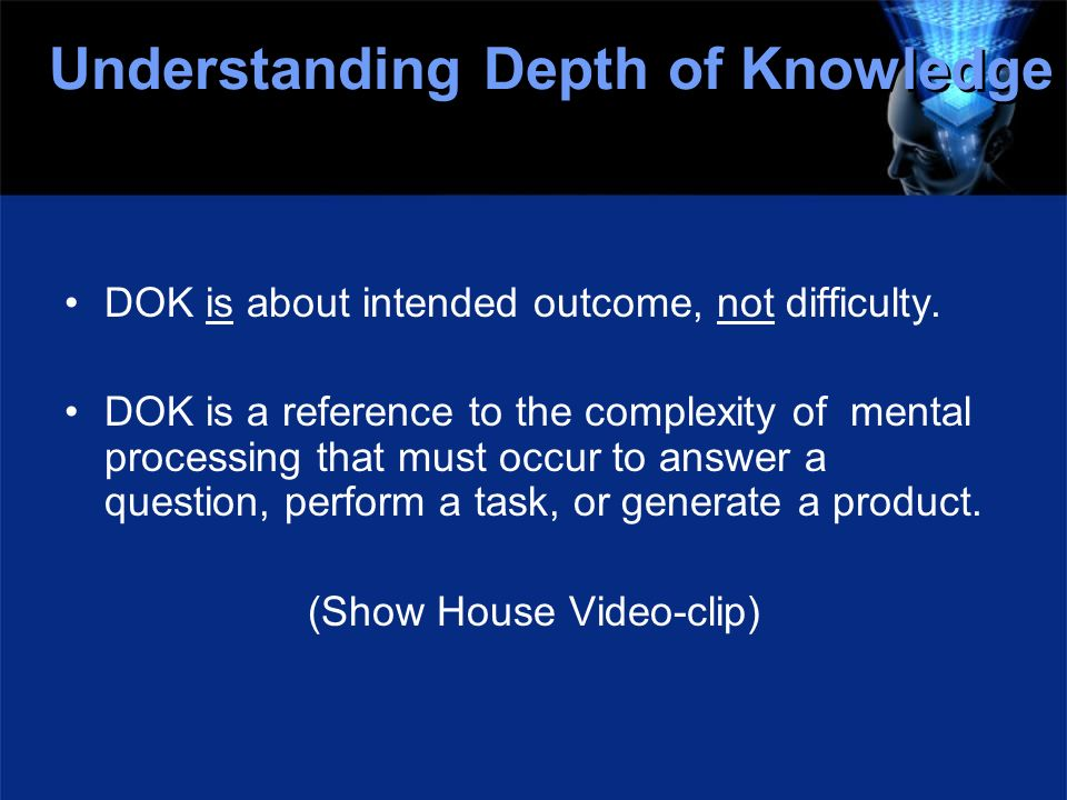 Understanding Depth of Knowledge DOK is about intended outcome, not difficulty. DOK is a reference to the complexity of mental processing that must oc