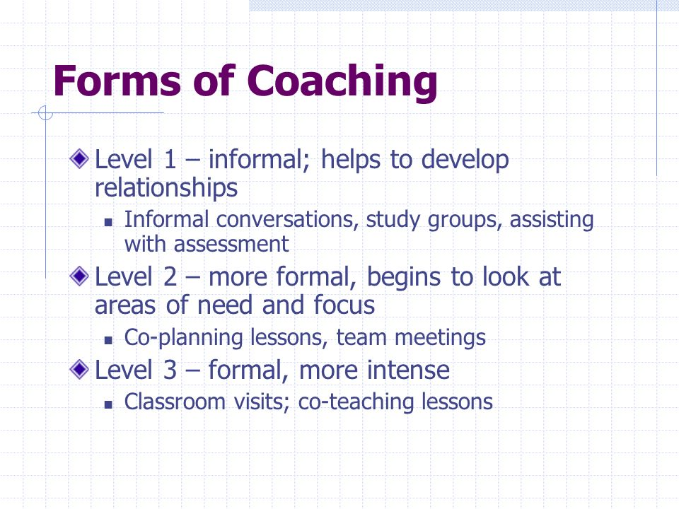 Forms of Coaching Level 1 – informal; helps to develop relationships Informal conversations, study groups, assisting with assessment Level 2 – more formal, begins to look at areas of need and focus Co-planning lessons, team meetings Level 3 – formal, more intense Classroom visits; co-teaching lessons