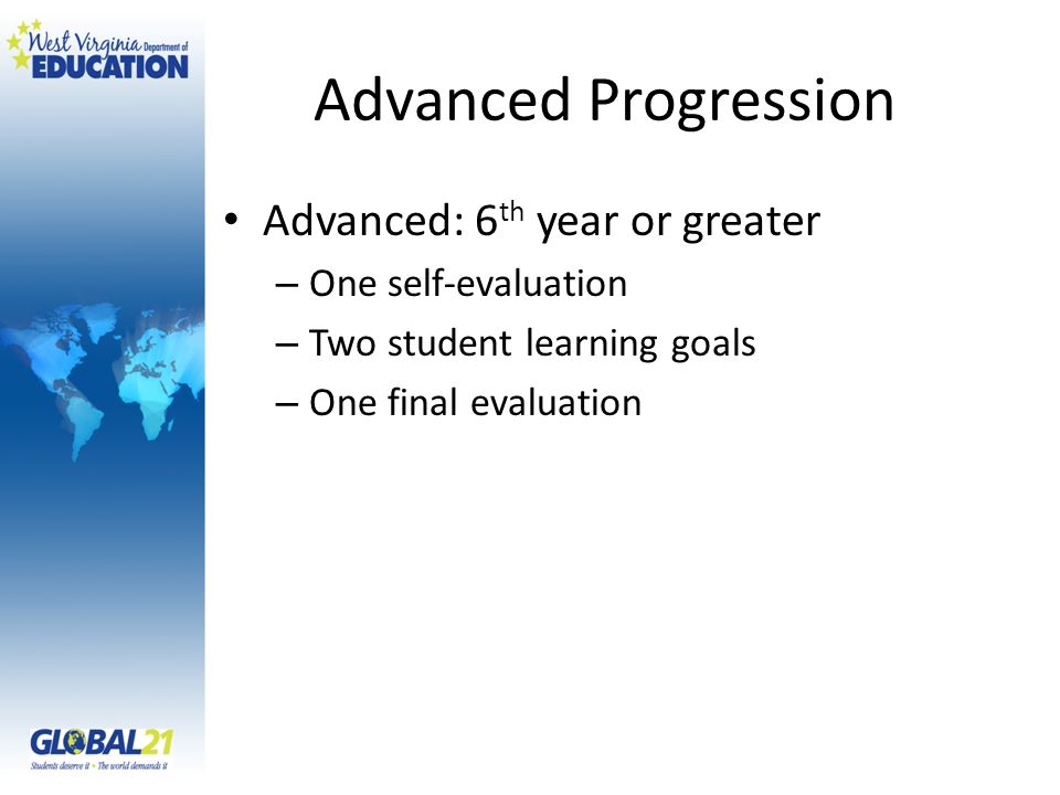 Advanced Progression Advanced: 6 th year or greater – One self-evaluation – Two student learning goals – One final evaluation