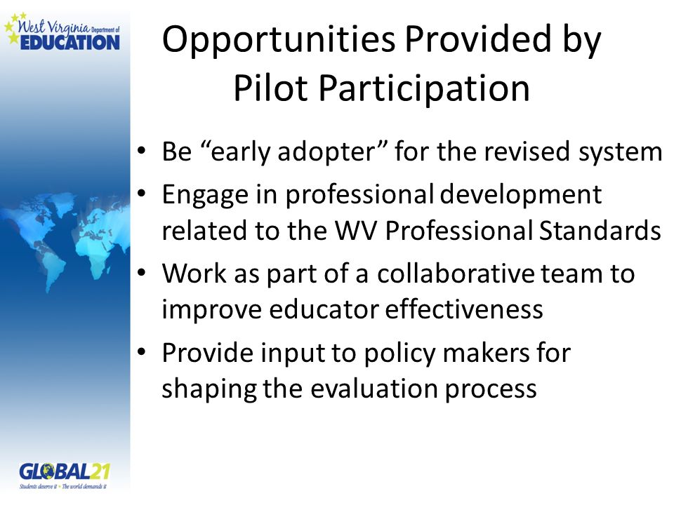 Opportunities Provided by Pilot Participation Be early adopter for the revised system Engage in professional development related to the WV Professional Standards Work as part of a collaborative team to improve educator effectiveness Provide input to policy makers for shaping the evaluation process