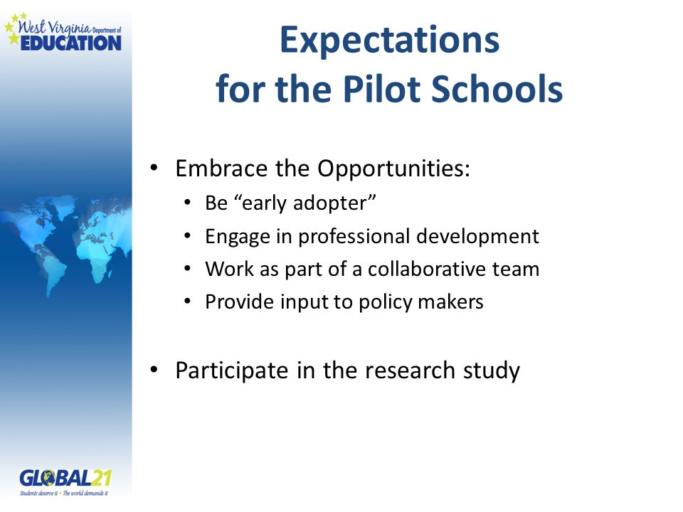 Expectations for the Pilot Schools Embrace the Opportunities: Be early adopter Engage in professional development Work as part of a collaborative team Provide input to policy makers Participate in the research study